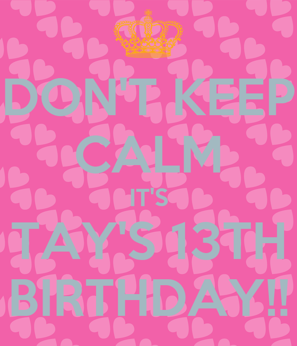 DON'T KEEP CALM IT'S TAY'S 13TH BIRTHDAY!!