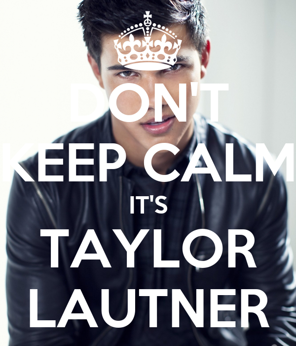 DON'T KEEP CALM IT'S TAYLOR LAUTNER