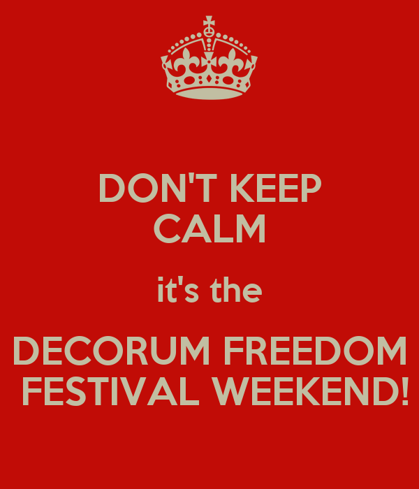DON'T KEEP CALM it's the DECORUM FREEDOM  FESTIVAL WEEKEND!