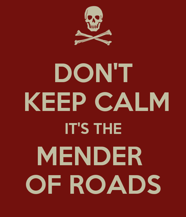 DON'T  KEEP CALM IT'S THE MENDER  OF ROADS