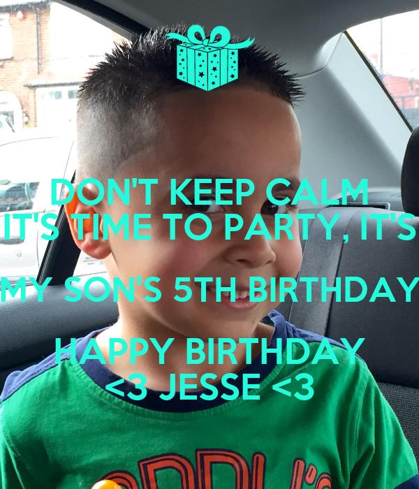 DON'T KEEP CALM IT'S TIME TO PARTY, IT'S MY SON'S 5TH BIRTHDAY HAPPY BIRTHDAY <3 JESSE <3