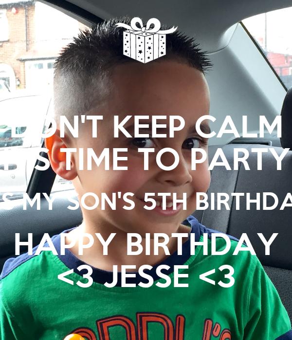 DON'T KEEP CALM IT'S TIME TO PARTY IT'S MY SON'S 5TH BIRTHDAY HAPPY BIRTHDAY <3 JESSE <3