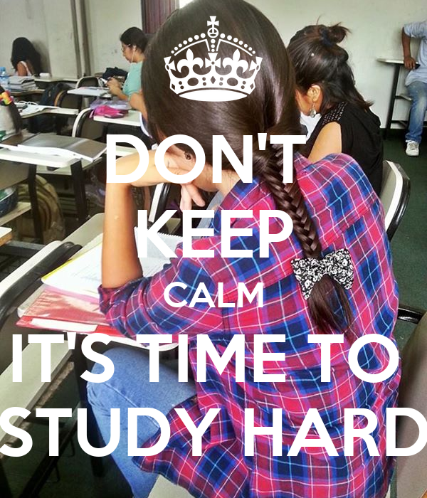 DON'T  KEEP CALM IT'S TIME TO  STUDY HARD