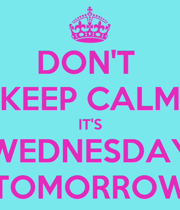 DON'T  KEEP CALM IT'S WEDNESDAY TOMORROW