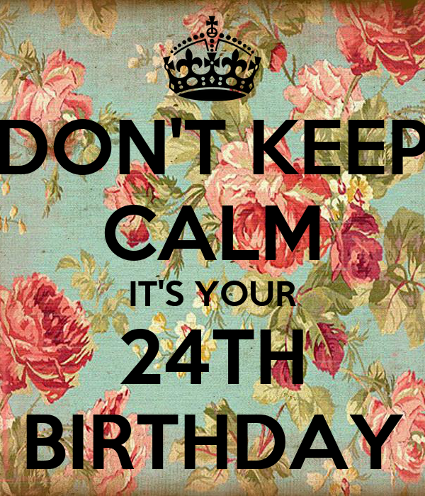DON'T KEEP CALM IT'S YOUR 24TH BIRTHDAY