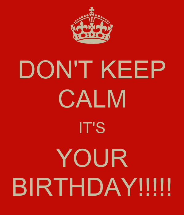 DON'T KEEP CALM IT'S YOUR BIRTHDAY!!!!!