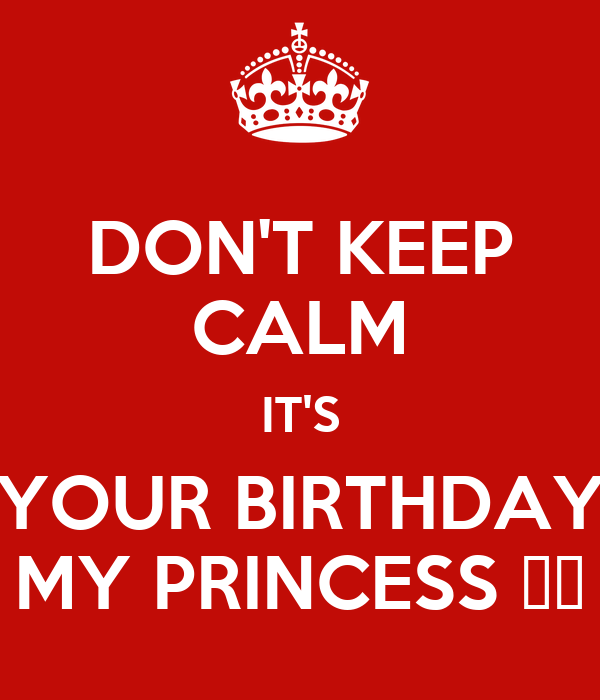 DON'T KEEP CALM IT'S YOUR BIRTHDAY MY PRINCESS ❤️