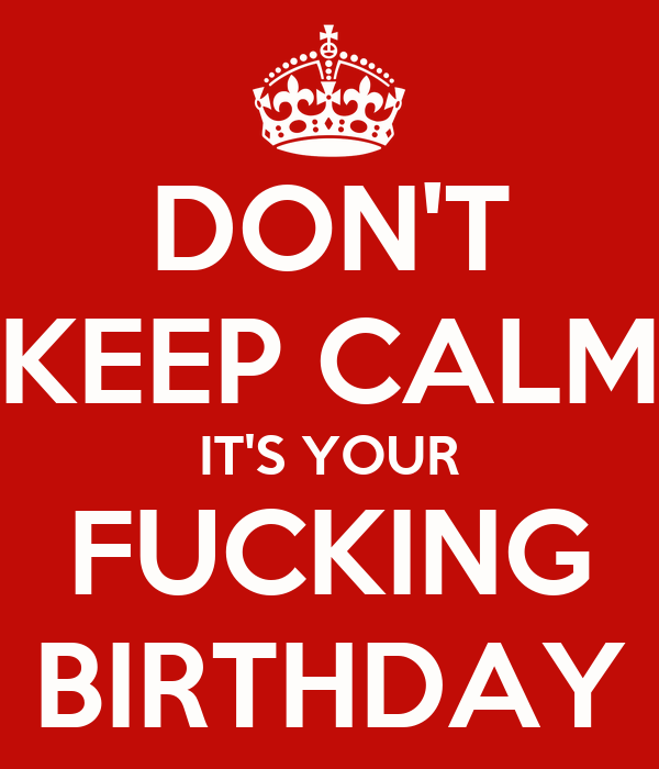 DON'T KEEP CALM IT'S YOUR FUCKING BIRTHDAY