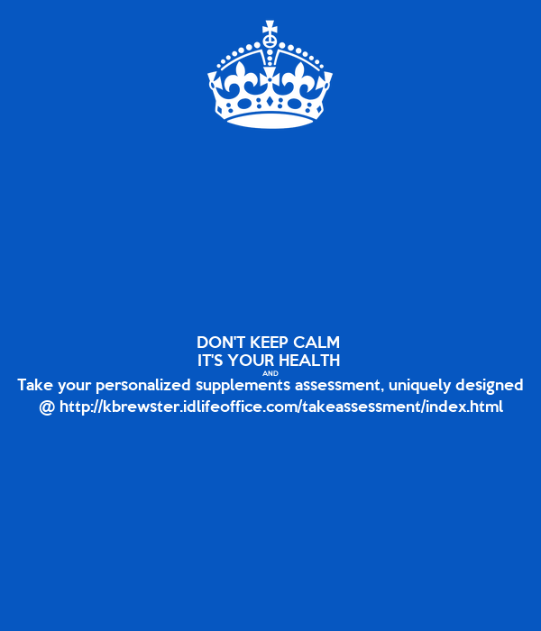 DON'T KEEP CALM  IT'S YOUR HEALTH  AND Take your personalized supplements assessment, uniquely designed @ http://kbrewster.idlifeoffice.com/takeassessment/index.html