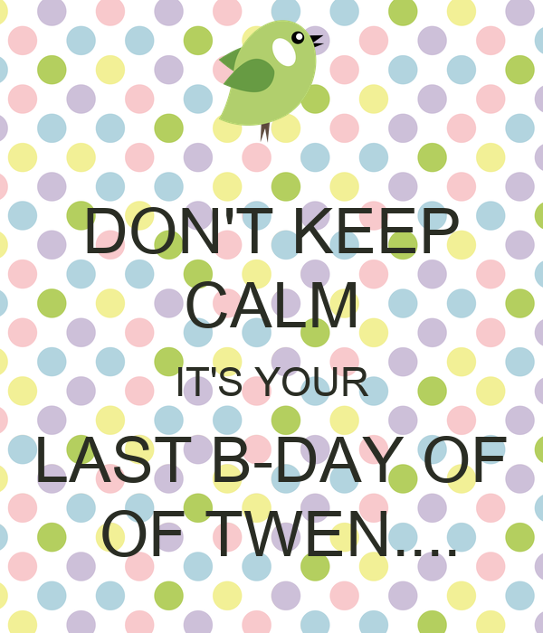 DON'T KEEP CALM IT'S YOUR LAST B-DAY OF  OF TWEN....