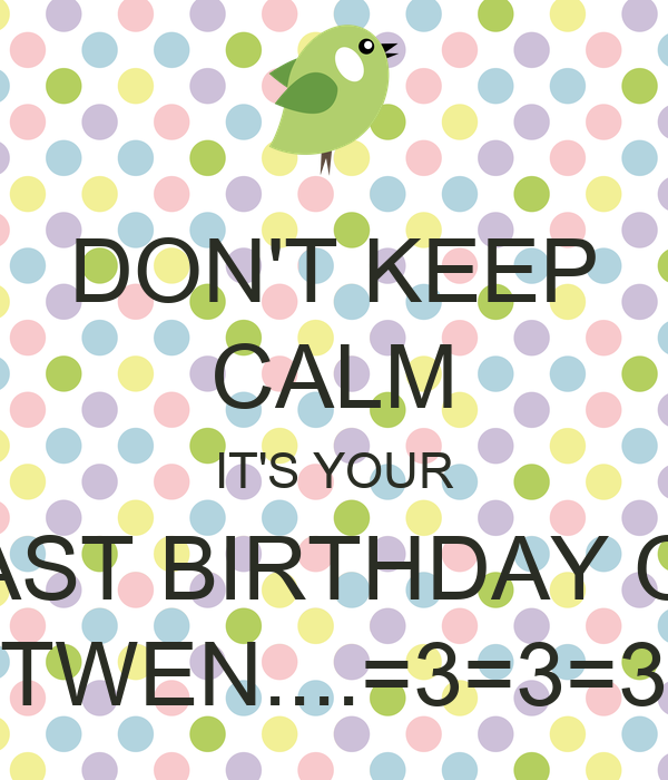 DON'T KEEP CALM IT'S YOUR LAST BIRTHDAY OF TWEN....=3=3=3