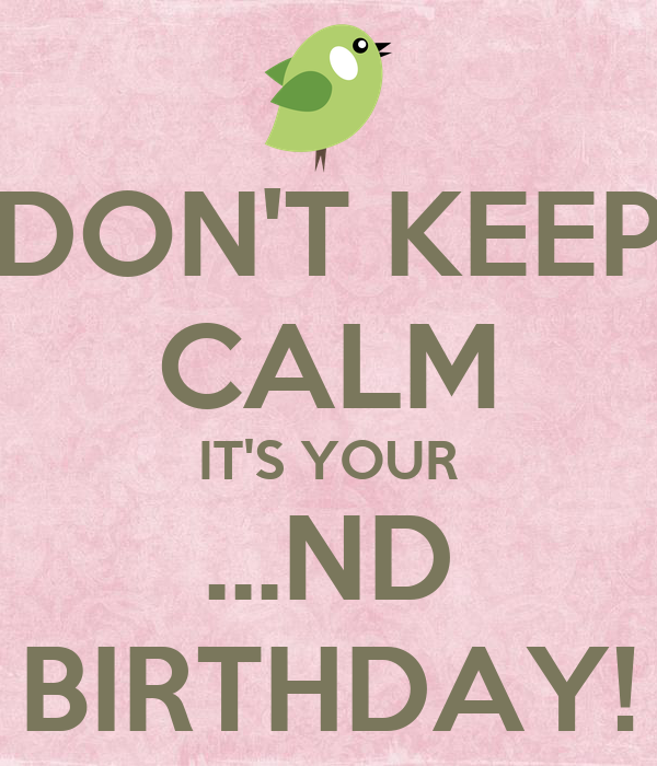 DON'T KEEP CALM IT'S YOUR ...ND BIRTHDAY!