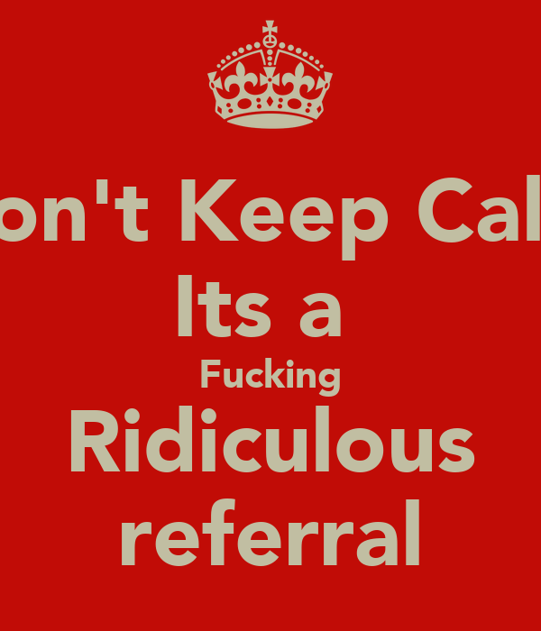 Don't Keep Calm Its a  Fucking Ridiculous referral