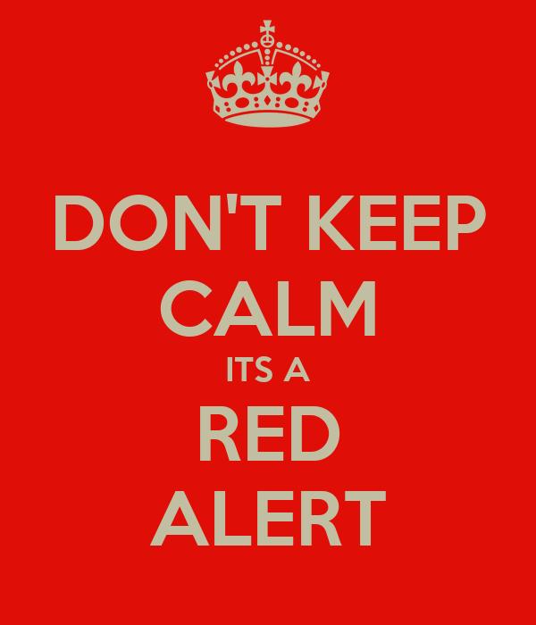 DON'T KEEP CALM ITS A RED ALERT