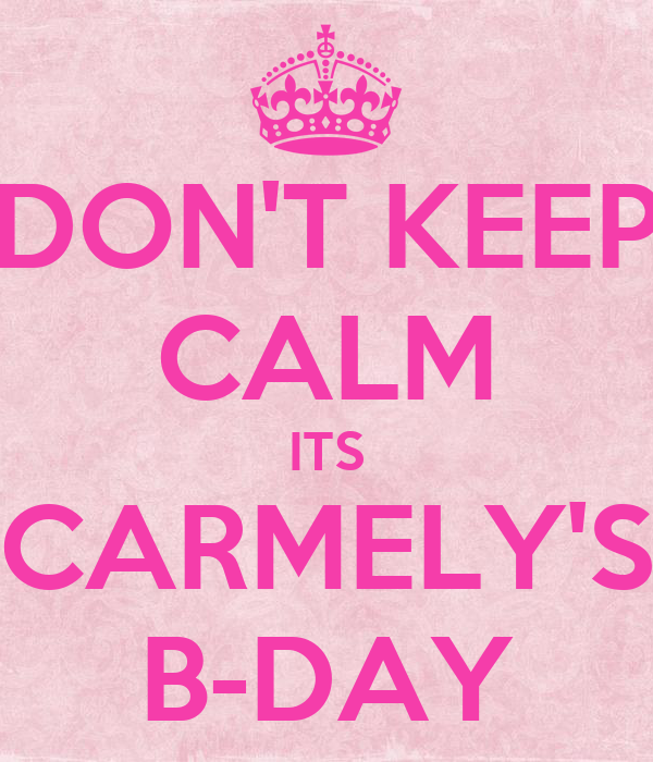DON'T KEEP CALM ITS CARMELY'S B-DAY