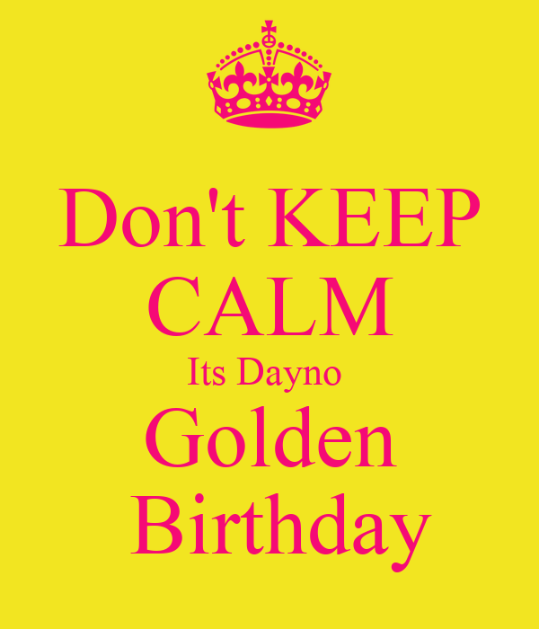 Don't KEEP CALM Its Dayno  Golden   Birthday