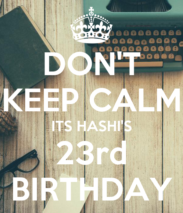 DON'T KEEP CALM ITS HASHI'S 23rd BIRTHDAY