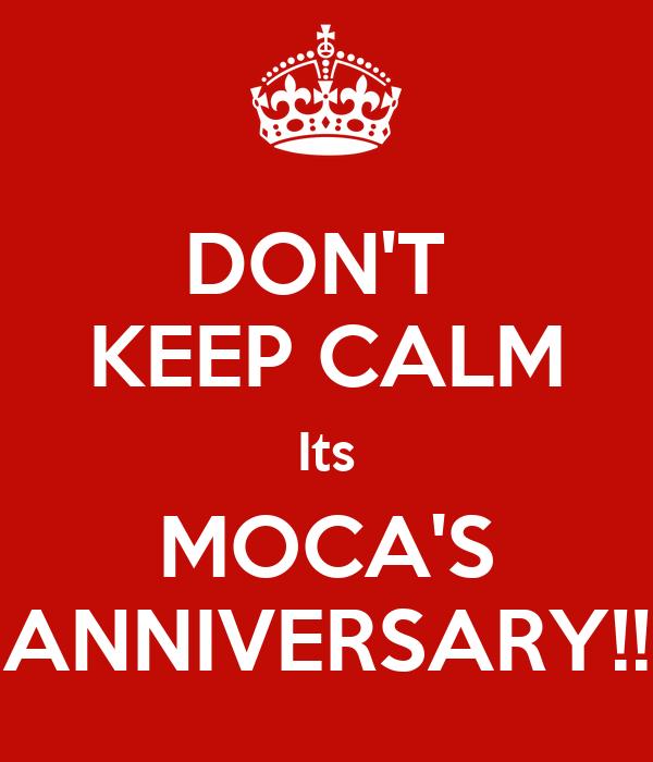 DON'T  KEEP CALM Its MOCA'S ANNIVERSARY!!