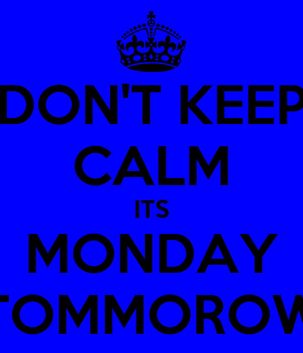 DON'T KEEP CALM ITS MONDAY TOMMOROW