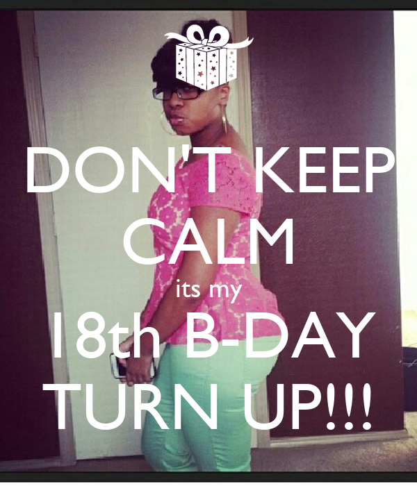 DON'T KEEP CALM its my 18th B-DAY TURN UP!!!