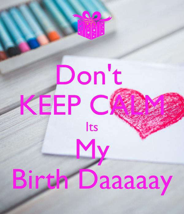 Don't  KEEP CALM Its My Birth Daaaaay