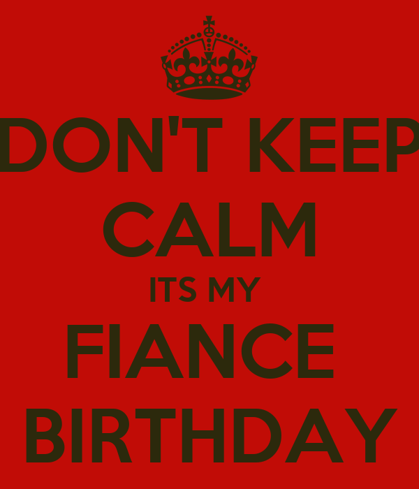 DON'T KEEP CALM ITS MY  FIANCE  BIRTHDAY