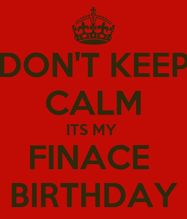 DON'T KEEP CALM ITS MY  FINACE  BIRTHDAY