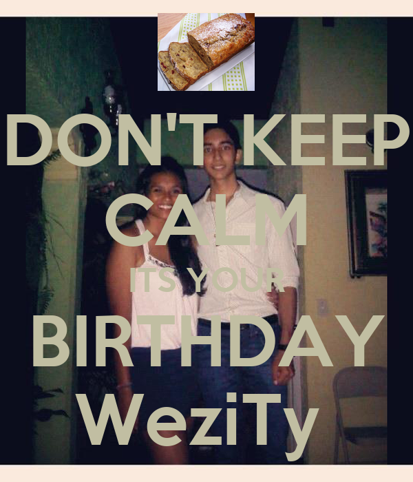 DON'T KEEP CALM ITS YOUR BIRTHDAY WeziTy