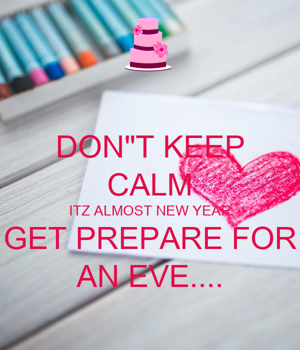 "DON""T KEEP CALM ITZ ALMOST NEW YEAR GET PREPARE FOR AN EVE...."