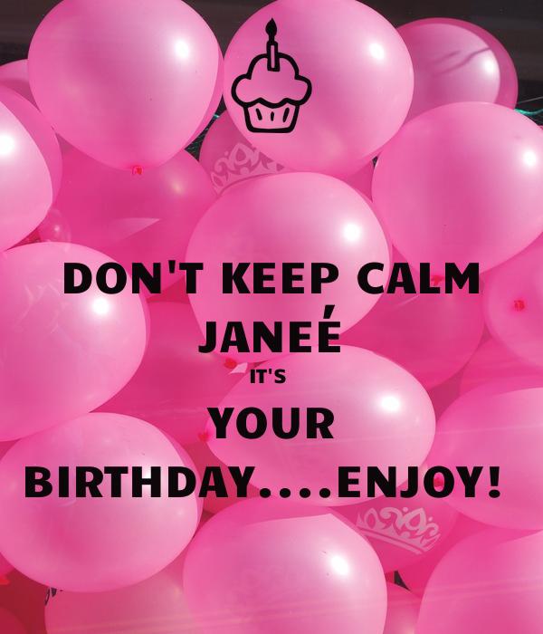 DON'T KEEP CALM JANEÉ IT'S  YOUR BIRTHDAY....ENJOY!