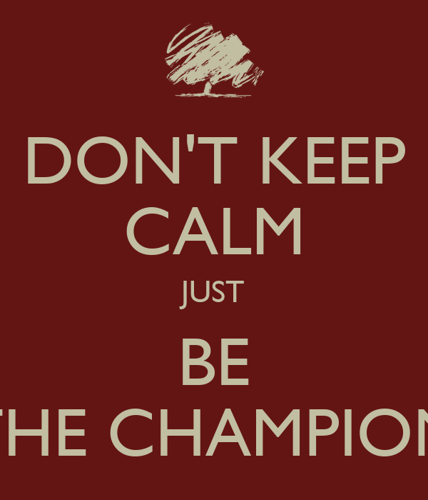 DON'T KEEP CALM JUST BE THE CHAMPION