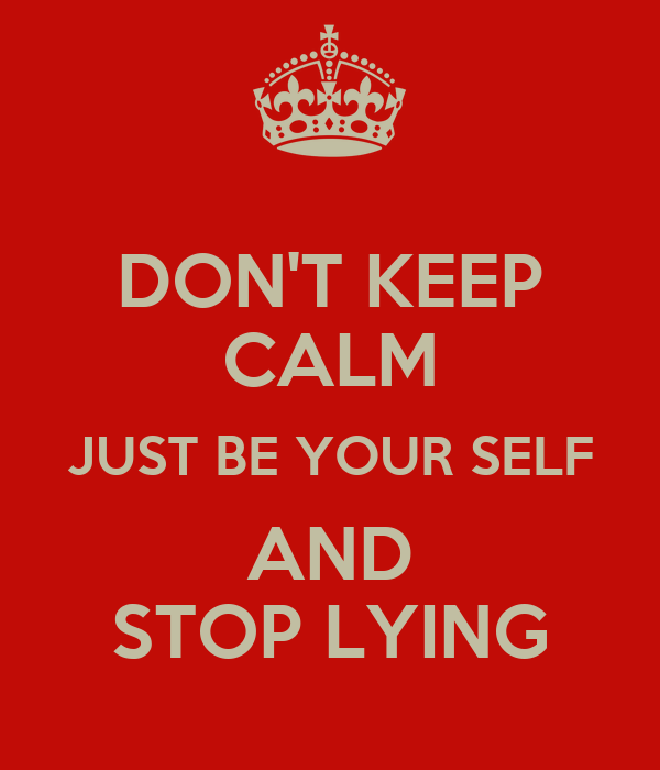 DON'T KEEP CALM JUST BE YOUR SELF AND STOP LYING