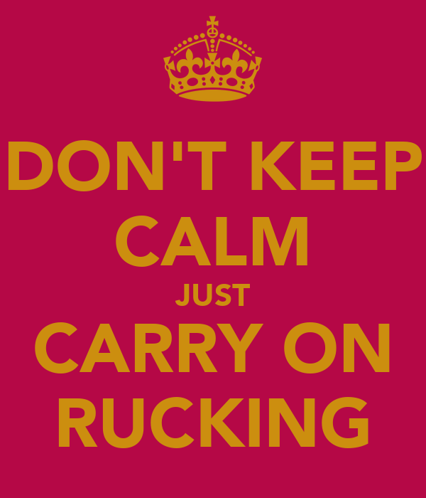 DON'T KEEP CALM JUST CARRY ON RUCKING