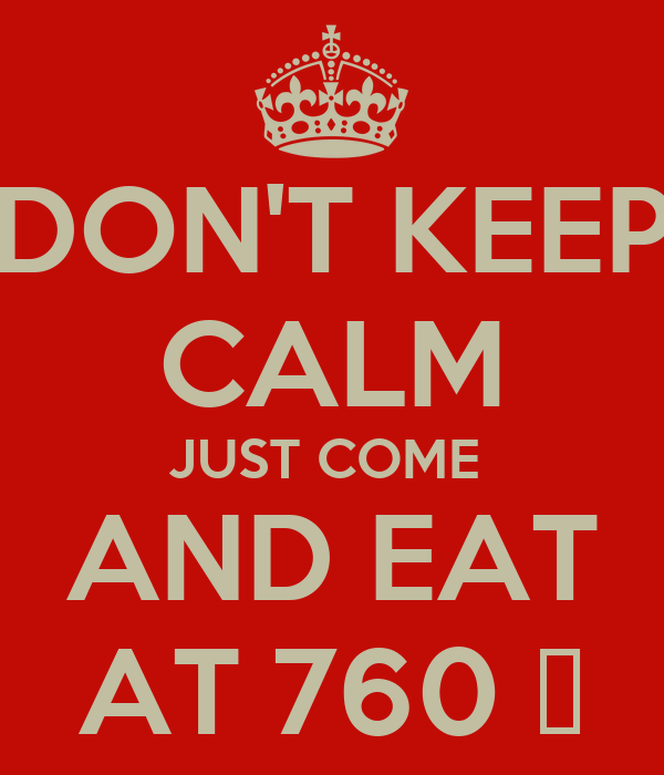 DON'T KEEP CALM JUST COME  AND EAT AT 760 ̊