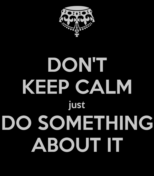 DON'T KEEP CALM just DO SOMETHING ABOUT IT