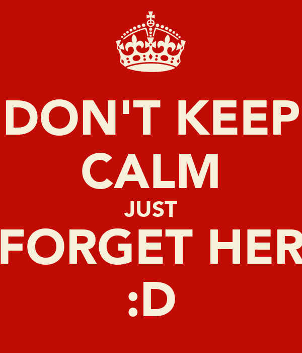 DON'T KEEP CALM JUST FORGET HER :D