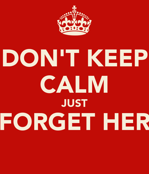 DON'T KEEP CALM JUST FORGET HER