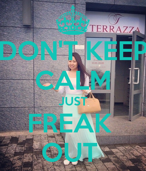 DON'T KEEP CALM JUST FREAK  OUT