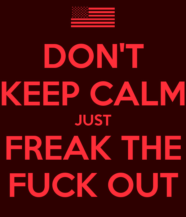 DON'T KEEP CALM JUST FREAK THE FUCK OUT