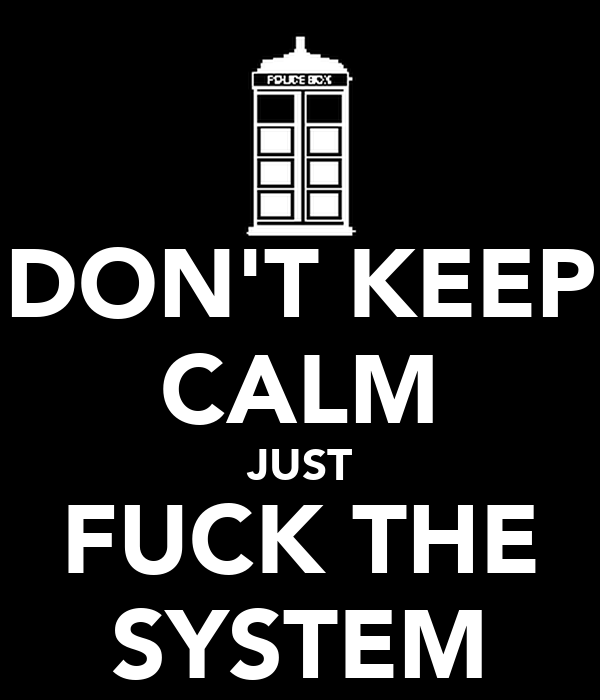 DON'T KEEP CALM JUST FUCK THE SYSTEM