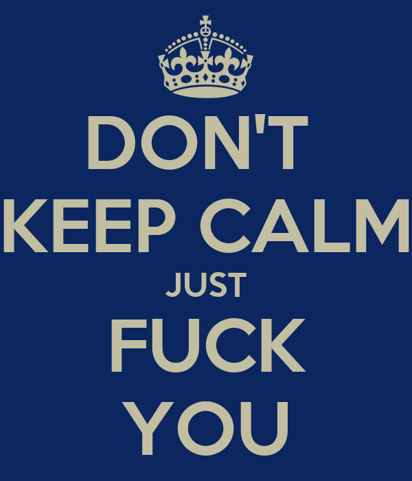 DON'T  KEEP CALM JUST FUCK YOU