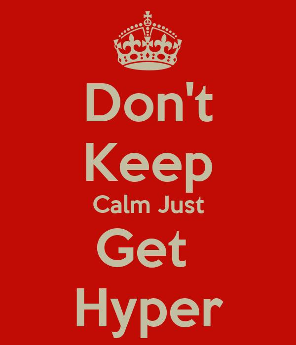 Don't Keep Calm Just Get  Hyper