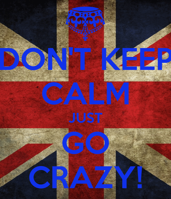 DON'T KEEP CALM JUST GO CRAZY!