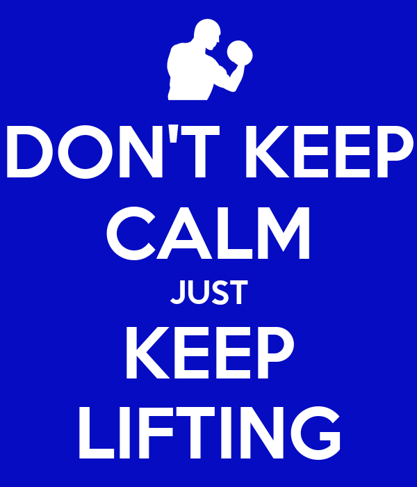 DON'T KEEP CALM JUST KEEP LIFTING