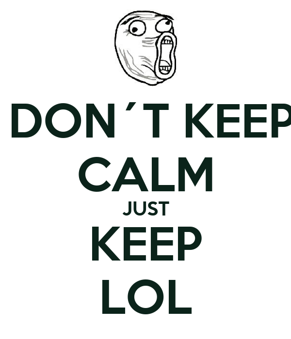 DON´T KEEP CALM JUST KEEP LOL