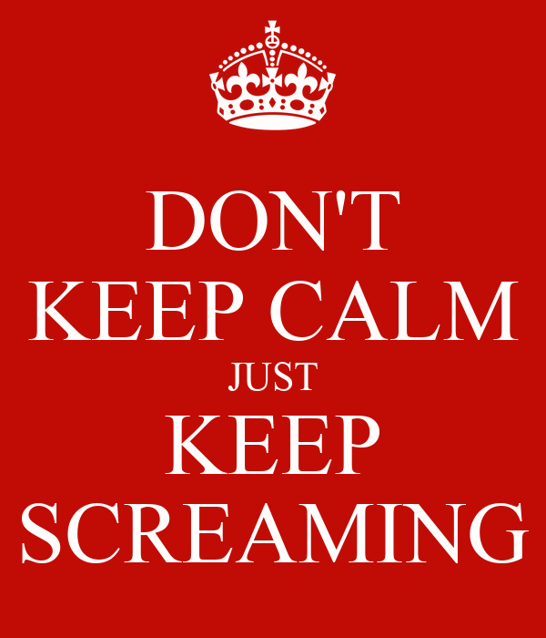 DON'T KEEP CALM JUST KEEP SCREAMING