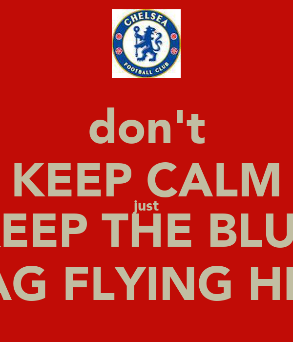 don't KEEP CALM just KEEP THE BLUE FLAG FLYING HIGH