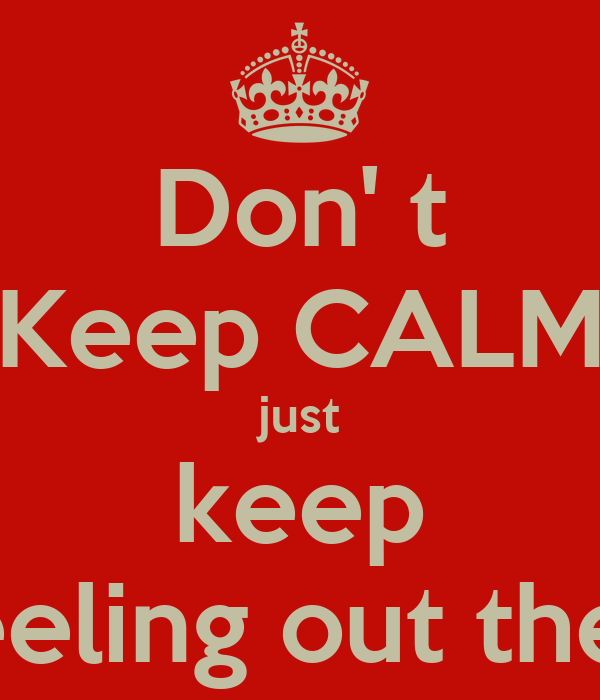 Don' t Keep CALM just keep yo feeling out the shit