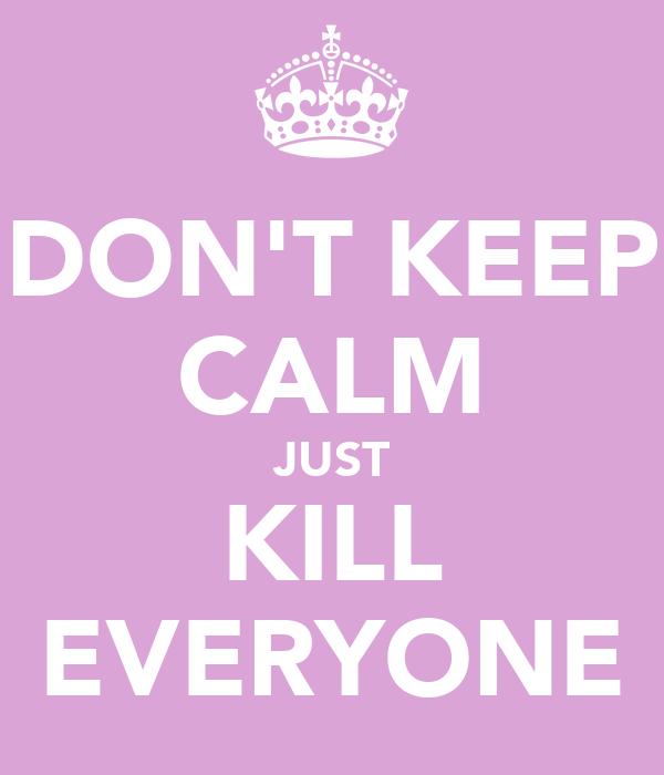 DON'T KEEP CALM JUST KILL EVERYONE
