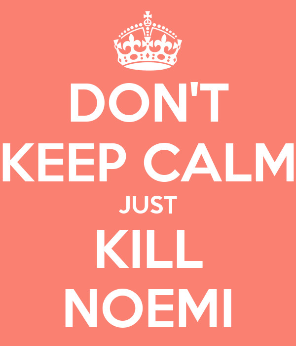 DON'T KEEP CALM JUST KILL NOEMI